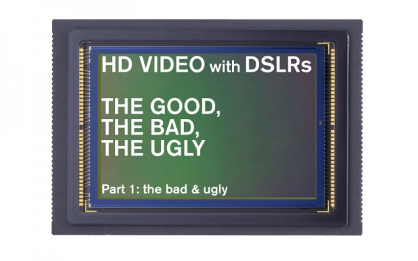 HD video with DSLRs – The good, the bad and the ugly.Part 1: the bad & the ugly