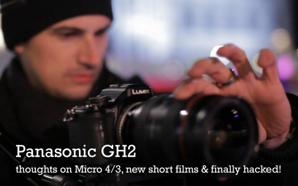 Panasonic GH2 – thoughts on Micro 4/3, short films & finally hacked